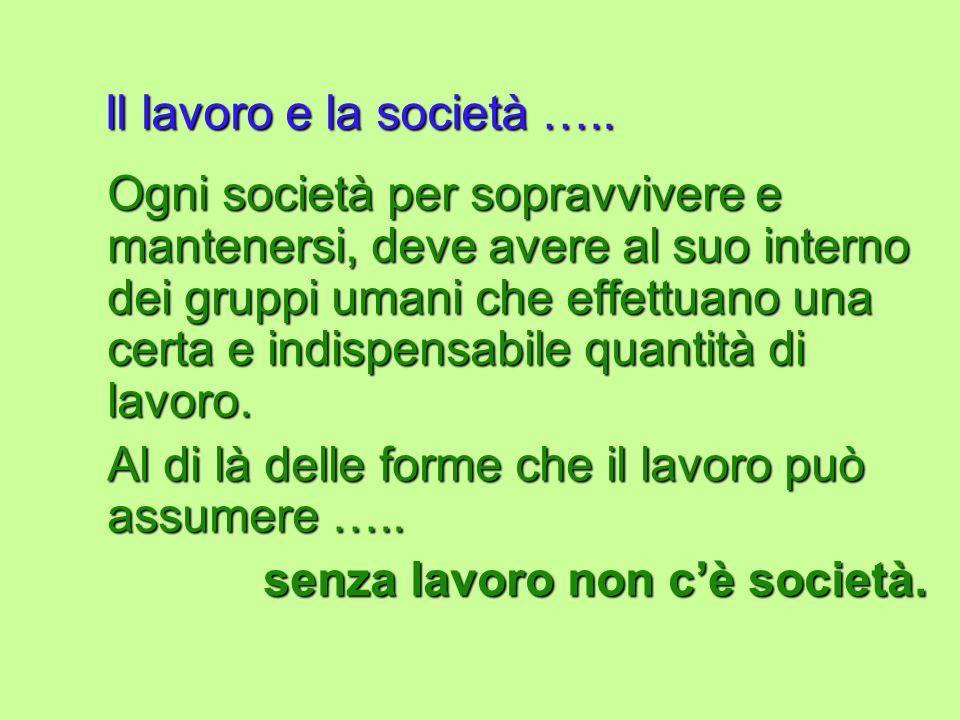 Il lavoro e la società ….. Ogni società per sopravvivere e mantenersi, deve avere al suo interno dei gruppi umani che effettuano una certa e indispens