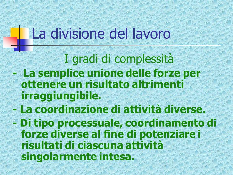 La divisione del lavoro I gradi di complessità - La semplice unione delle forze per ottenere un risultato altrimenti irraggiungibile. - La coordinazio