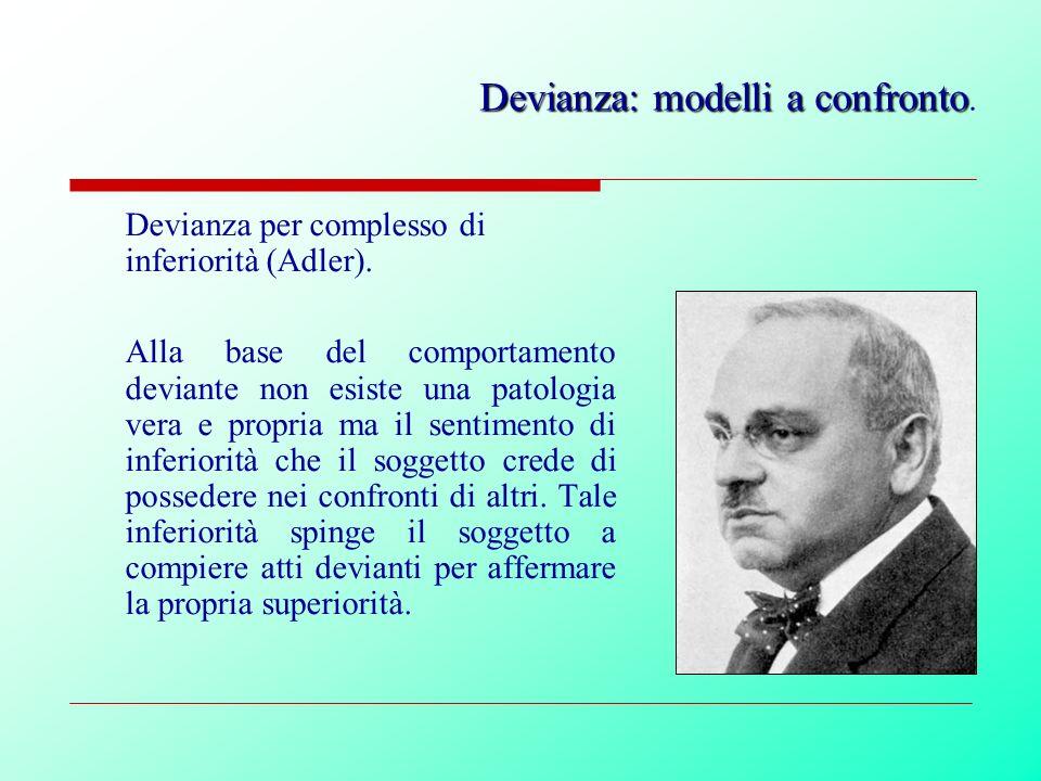 Devianza per complesso di inferiorità (Adler). Alla base del comportamento deviante non esiste una patologia vera e propria ma il sentimento di inferi