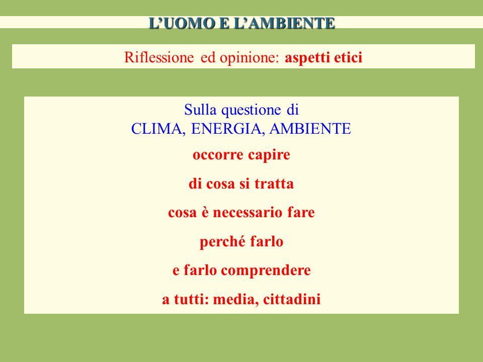 LUOMO E LAMBIENTE Riflessione ed opinione: aspetti etici Sulla questione di CLIMA, ENERGIA, AMBIENTE occorre capire di cosa si tratta cosa è necessari