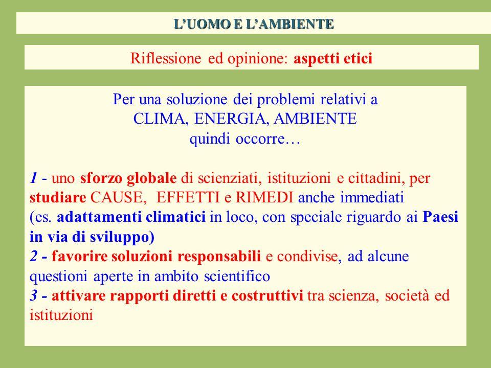 Riflessione ed opinione: aspetti etici Per una soluzione dei problemi relativi a CLIMA, ENERGIA, AMBIENTE quindi occorre… 1 - uno sforzo globale di sc