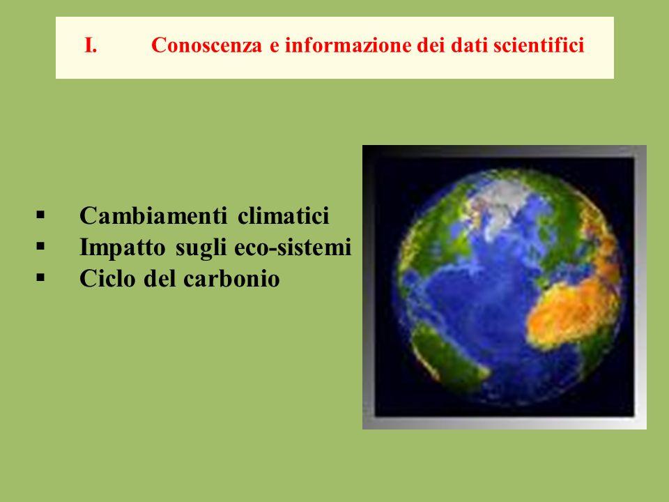 Cambiamenti climatici Impatto sugli eco-sistemi Ciclo del carbonio I.Conoscenza e informazione dei dati scientifici
