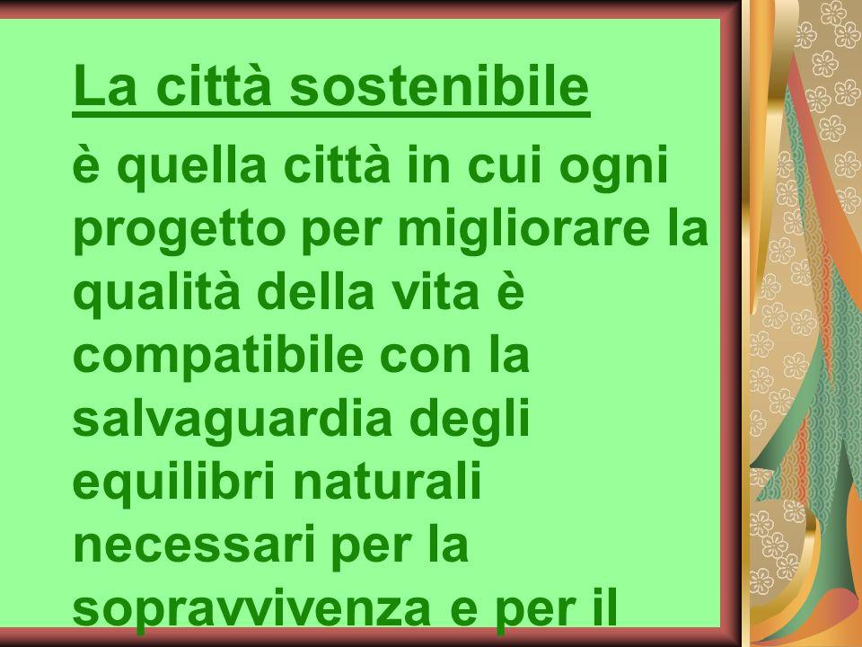 La città sostenibile è quella città in cui ogni progetto per migliorare la qualità della vita è compatibile con la salvaguardia degli equilibri natura
