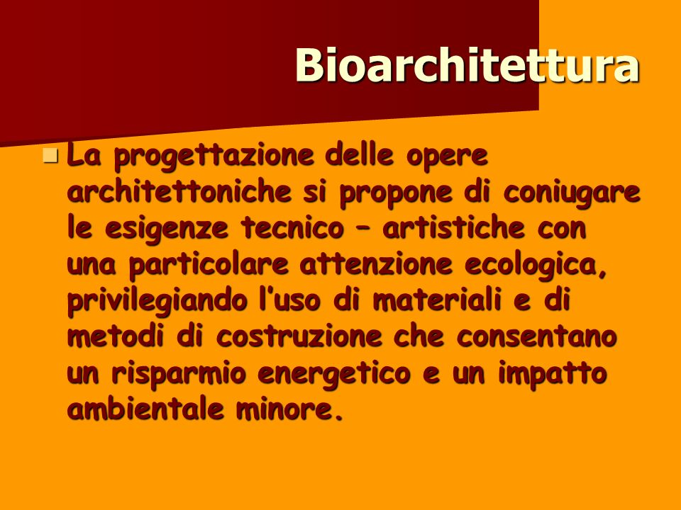 Bioarchitettura La progettazione delle opere architettoniche si propone di coniugare le esigenze tecnico – artistiche con una particolare attenzione e