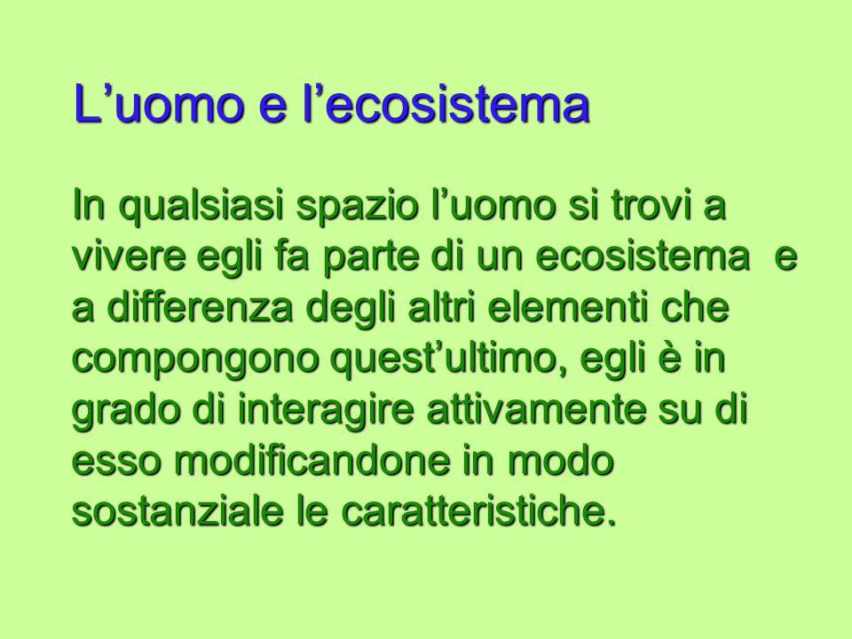 Luomo e lecosistema In qualsiasi spazio luomo si trovi a vivere egli fa parte di un ecosistema e a differenza degli altri elementi che compongono ques