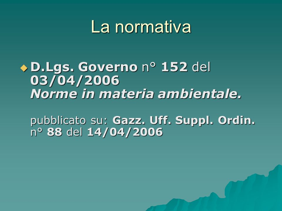 La normativa D.Lgs. Governo n° 152 del 03/04/2006 Norme in materia ambientale. pubblicato su: Gazz. Uff. Suppl. Ordin. n° 88 del 14/04/2006 D.Lgs. Gov