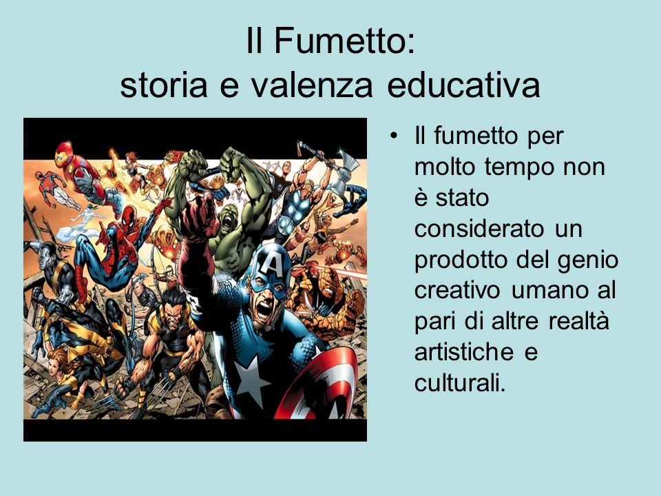 Il Fumetto: storia e valenza educativa Il fumetto per molto tempo non è stato considerato un prodotto del genio creativo umano al pari di altre realtà