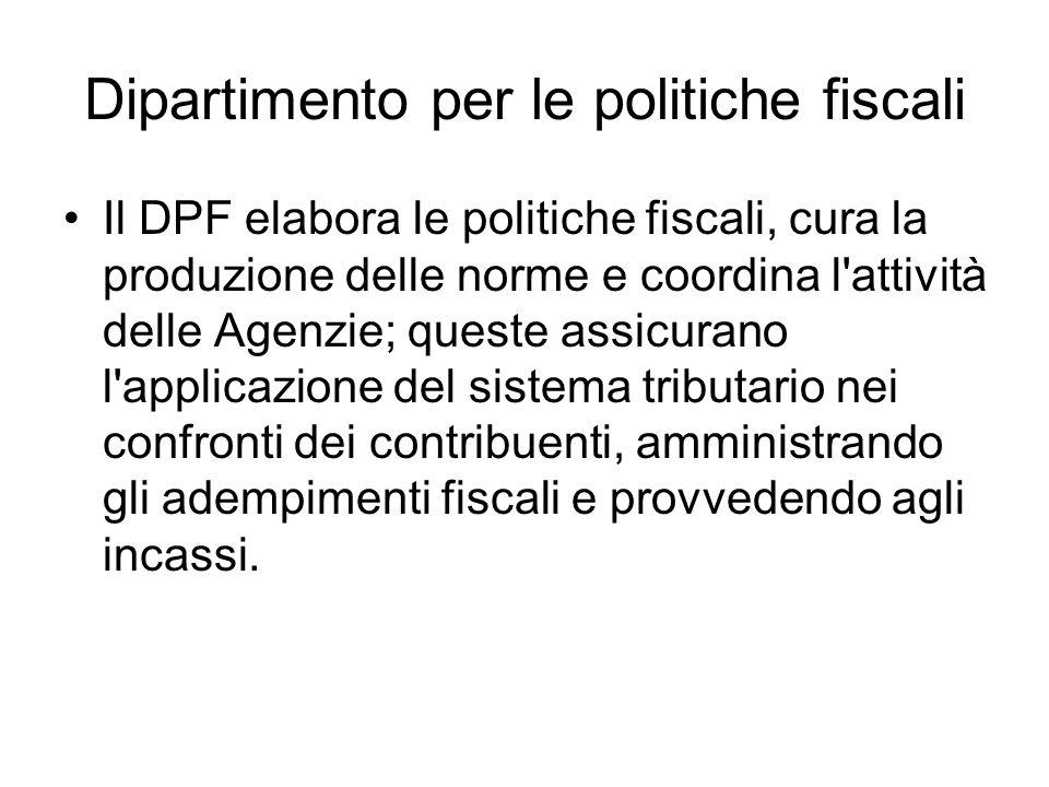 Dipartimento per le politiche fiscali Il DPF elabora le politiche fiscali, cura la produzione delle norme e coordina l attività delle Agenzie; queste assicurano l applicazione del sistema tributario nei confronti dei contribuenti, amministrando gli adempimenti fiscali e provvedendo agli incassi.