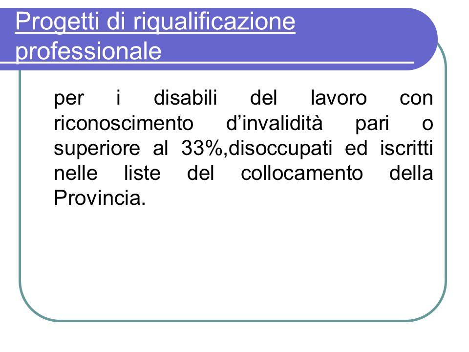 Progetti di riqualificazione professionale per i disabili del lavoro con riconoscimento dinvalidità pari o superiore al 33%,disoccupati ed iscritti ne