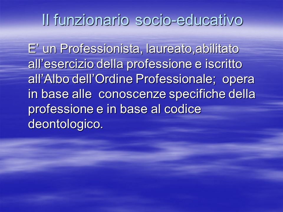 E un Professionista, laureato,abilitato allesercizio della professione e iscritto allAlbo dellOrdine Professionale; opera in base alle conoscenze spec