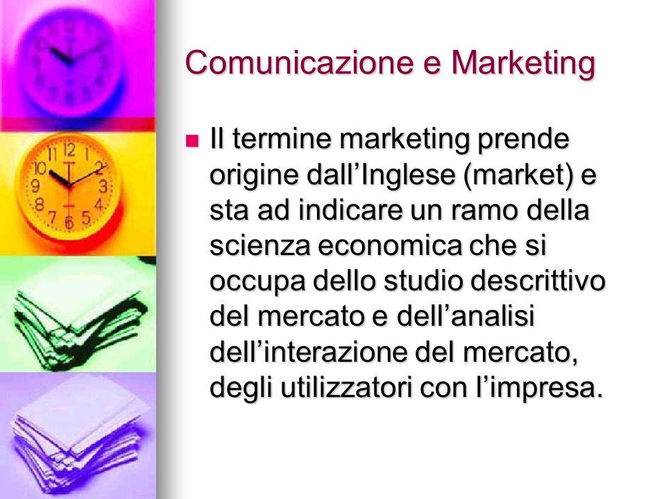 Comunicazione e Marketing Il termine marketing prende origine dallInglese (market) e sta ad indicare un ramo della scienza economica che si occupa del