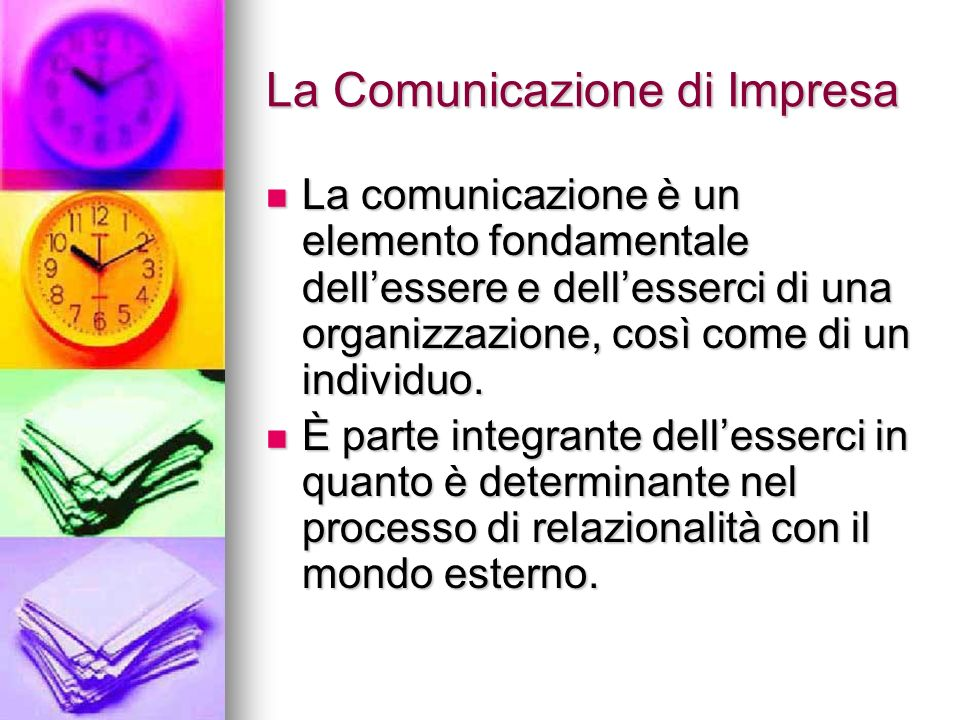 La Comunicazione di Impresa La comunicazione è un elemento fondamentale dellessere e dellesserci di una organizzazione, così come di un individuo. La