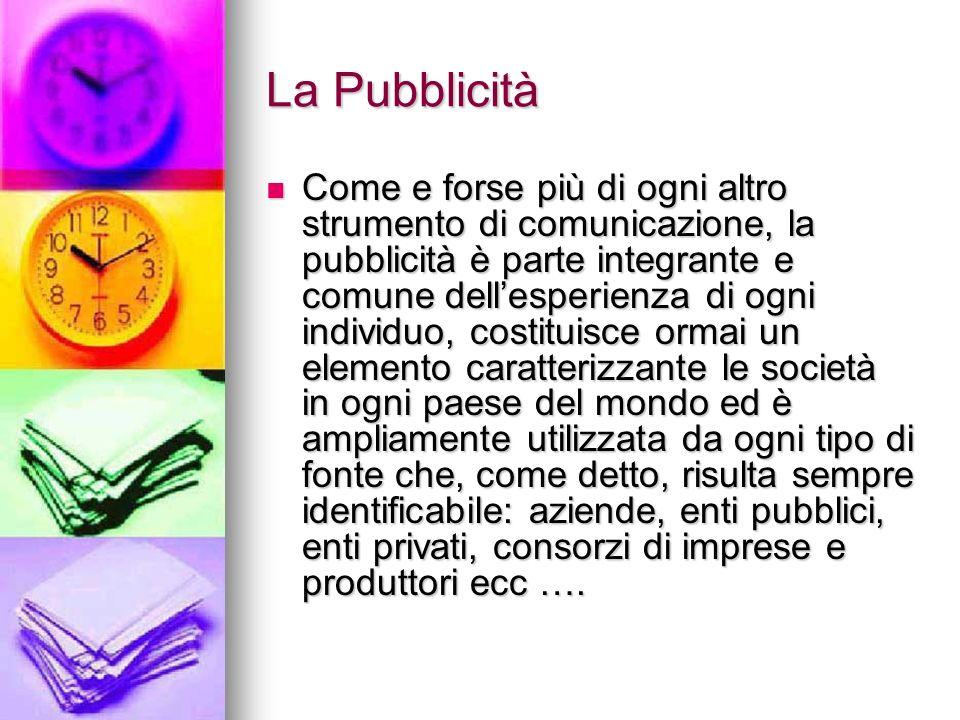 La Pubblicità Come e forse più di ogni altro strumento di comunicazione, la pubblicità è parte integrante e comune dellesperienza di ogni individuo, c