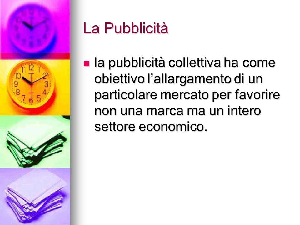 La Pubblicità la pubblicità collettiva ha come obiettivo lallargamento di un particolare mercato per favorire non una marca ma un intero settore econo