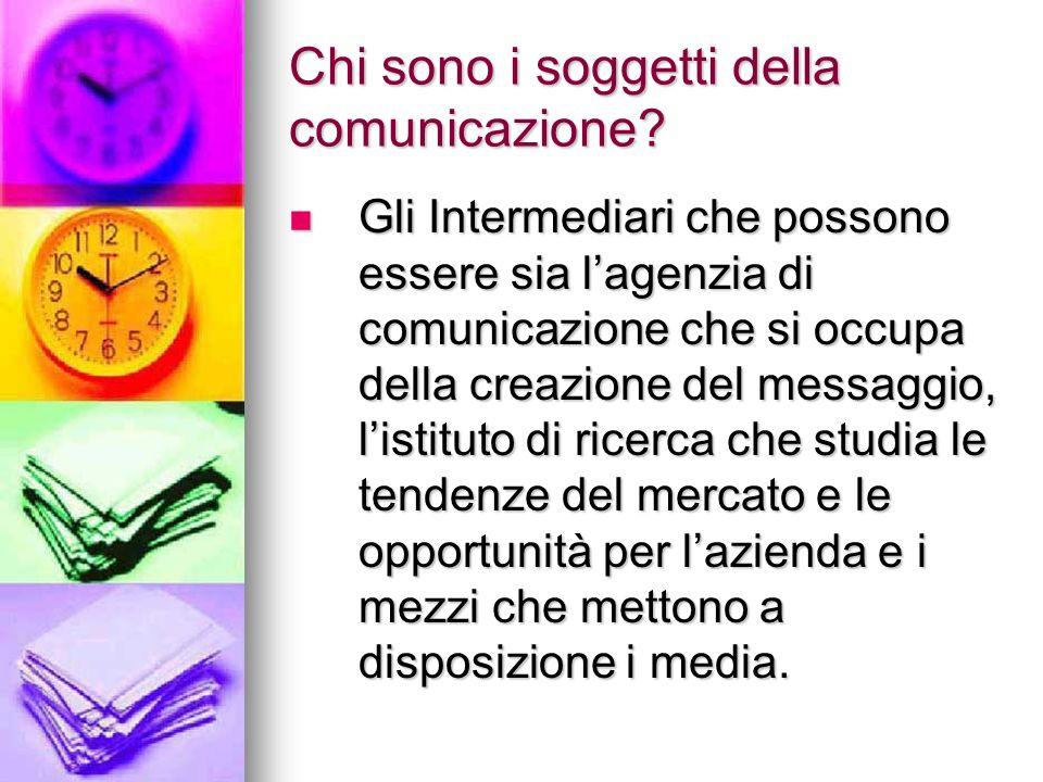 Chi sono i soggetti della comunicazione? Gli Intermediari che possono essere sia lagenzia di comunicazione che si occupa della creazione del messaggio