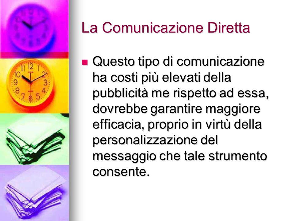 La Comunicazione Diretta Questo tipo di comunicazione ha costi più elevati della pubblicità me rispetto ad essa, dovrebbe garantire maggiore efficacia
