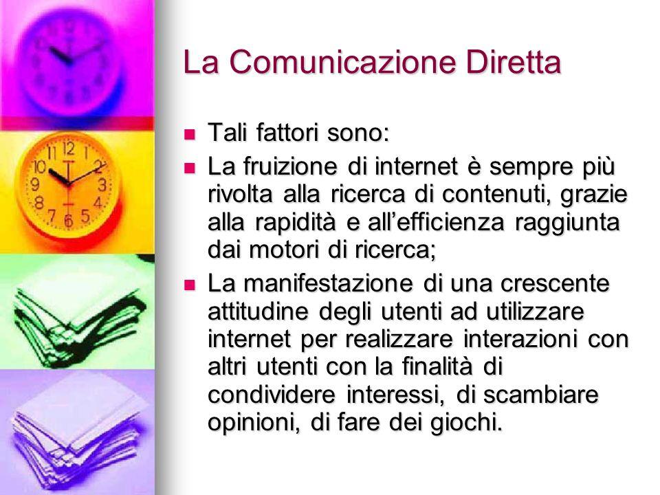 La Comunicazione Diretta Tali fattori sono: Tali fattori sono: La fruizione di internet è sempre più rivolta alla ricerca di contenuti, grazie alla ra