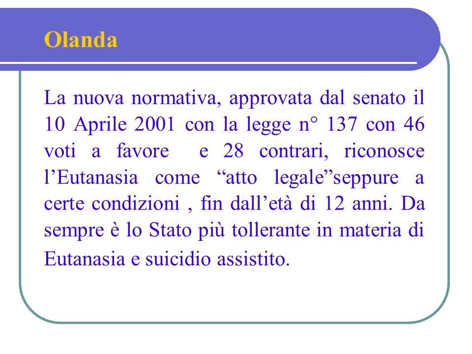 Olanda La nuova normativa, approvata dal senato il 10 Aprile 2001 con la legge n° 137 con 46 voti a favore e 28 contrari, riconosce lEutanasia come atto legaleseppure a certe condizioni, fin dalletà di 12 anni.