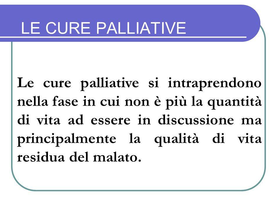 LE CURE PALLIATIVE Le cure palliative si intraprendono nella fase in cui non è più la quantità di vita ad essere in discussione ma principalmente la qualità di vita residua del malato.