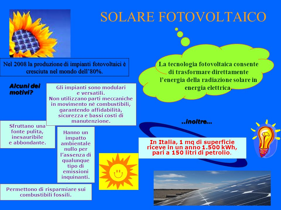 SOLARE FOTOVOLTAICO La tecnologia fotovoltaica consente di trasformare direttamente lenergia della radiazione solare in energia elettrica. Sfruttano u