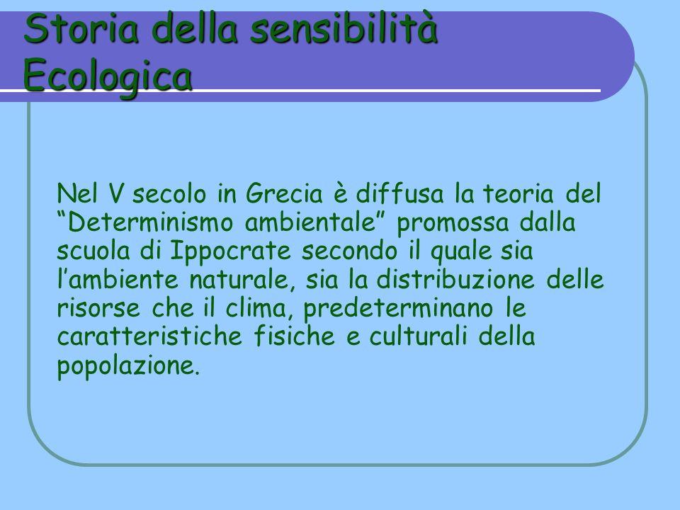 Storia della sensibilità Ecologica Nel V secolo in Grecia è diffusa la teoria del Determinismo ambientale promossa dalla scuola di Ippocrate secondo i