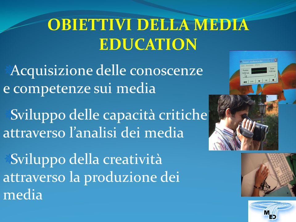 OBIETTIVI DELLA MEDIA EDUCATION Acquisizione delle conoscenze e competenze sui media Sviluppo delle capacità critiche attraverso lanalisi dei media Sviluppo della creatività attraverso la produzione dei media