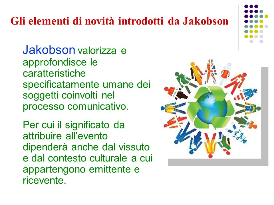 Jakobson valorizza e approfondisce le caratteristiche specificatamente umane dei soggetti coinvolti nel processo comunicativo. Per cui il significato