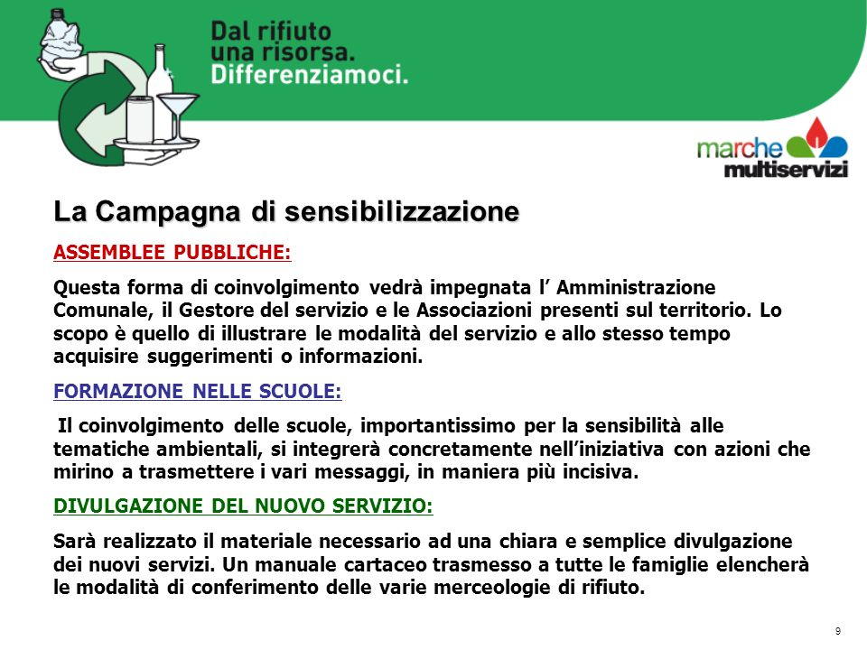 9 La Campagna di sensibilizzazione ASSEMBLEE PUBBLICHE: Questa forma di coinvolgimento vedrà impegnata l Amministrazione Comunale, il Gestore del servizio e le Associazioni presenti sul territorio.