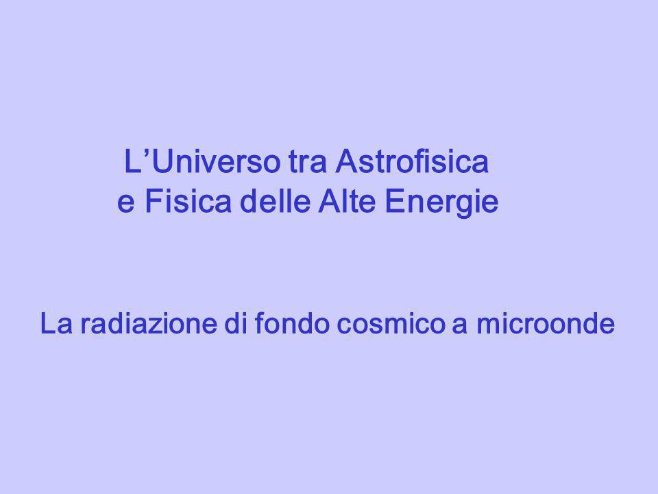 LUniverso tra Astrofisica e Fisica delle Alte Energie La radiazione di fondo cosmico a microonde