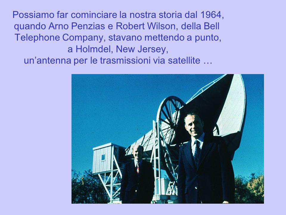 Possiamo far cominciare la nostra storia dal 1964, quando Arno Penzias e Robert Wilson, della Bell Telephone Company, stavano mettendo a punto, a Holm