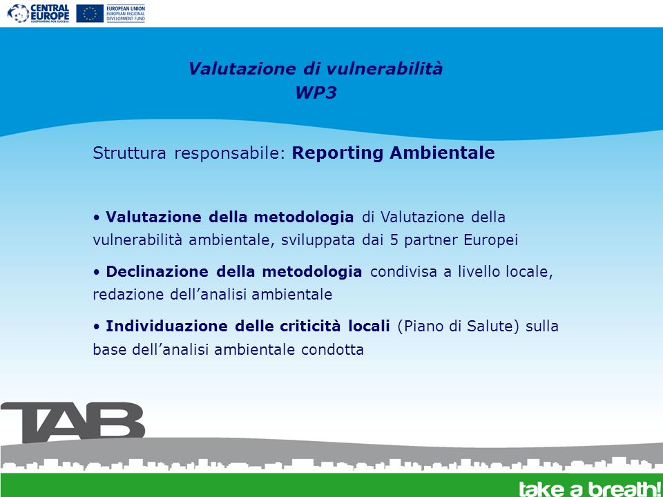 Valutazione di vulnerabilità WP3 Struttura responsabile: Reporting Ambientale Valutazione della metodologia di Valutazione della vulnerabilità ambientale, sviluppata dai 5 partner Europei Declinazione della metodologia condivisa a livello locale, redazione dellanalisi ambientale Individuazione delle criticità locali (Piano di Salute) sulla base dellanalisi ambientale condotta