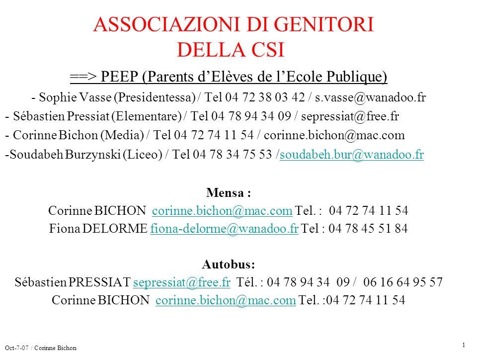 ASSOCIAZIONI DI GENITORI DELLA CSI ==> PEEP (Parents dElèves de lEcole Publique) - Sophie Vasse (Presidentessa) / Tel 04 72 38 03 42 / s.vasse@wanadoo.fr - Sébastien Pressiat (Elementare) / Tel 04 78 94 34 09 / sepressiat@free.fr - Corinne Bichon (Media) / Tel 04 72 74 11 54 / corinne.bichon@mac.com -Soudabeh Burzynski (Liceo) / Tel 04 78 34 75 53 /soudabeh.bur@wanadoo.frsoudabeh.bur@wanadoo.fr Mensa : Corinne BICHON corinne.bichon@mac.com Tel.