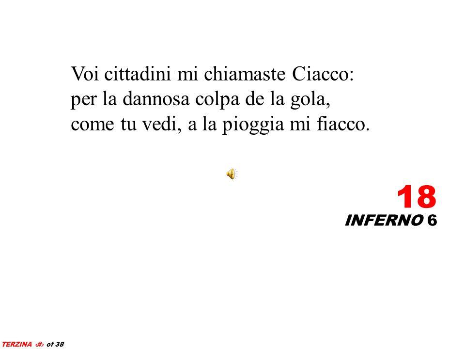 INFERNO 6 18 TERZINA 18 of 38 Voi cittadini mi chiamaste Ciacco: per la dannosa colpa de la gola, come tu vedi, a la pioggia mi fiacco.