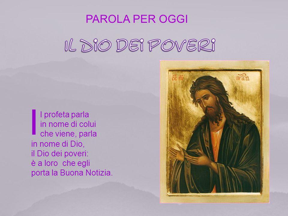 I l profeta parla in nome di colui che viene, parla in nome di Dio, il Dio dei poveri: è a loro che egli porta la Buona Notizia.