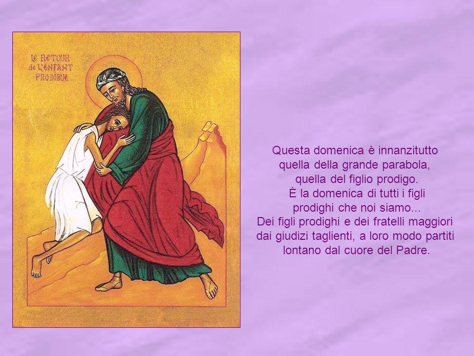 Questa domenica è innanzitutto quella della grande parabola, quella del figlio prodigo.
