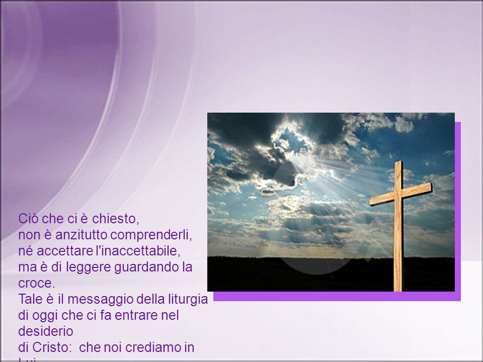 Ciò che ci è chiesto, non è anzitutto comprenderli, né accettare l inaccettabile, ma è di leggere guardando la croce.