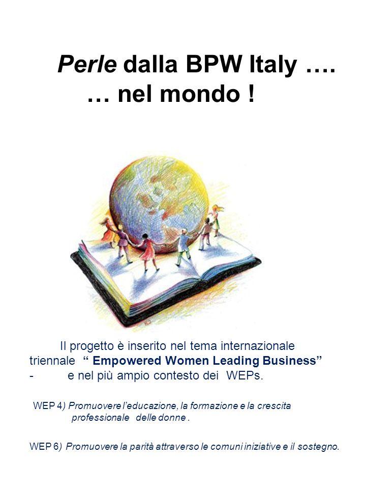 Perle dalla BPW Italy …. … nel mondo ! Il progetto è inserito nel tema internazionale triennale Empowered Women Leading Business - e nel più ampio con