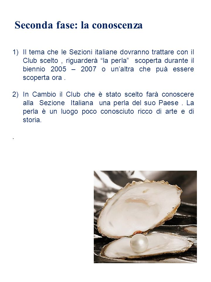 Seconda fase: la conoscenza 1)Il tema che le Sezioni italiane dovranno trattare con il Club scelto, riguarderà la perla scoperta durante il biennio 2005 – 2007 o unaltra che puà essere scoperta ora.