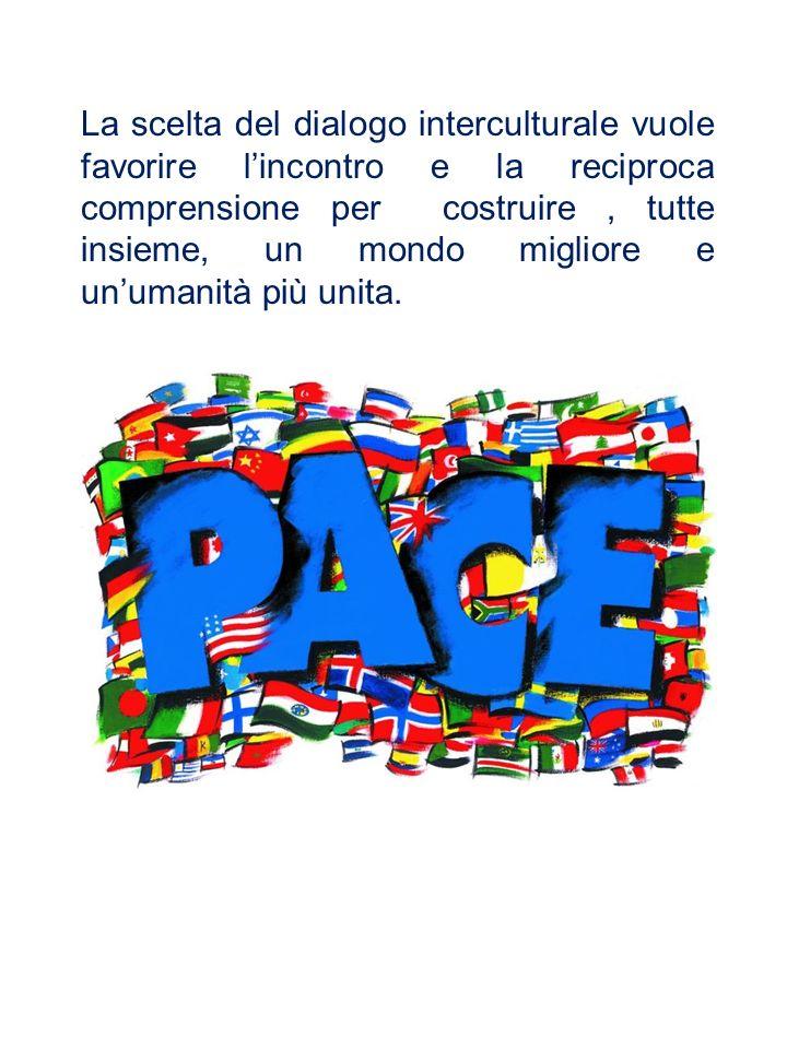 La scelta del dialogo interculturale vuole favorire lincontro e la reciproca comprensione per costruire, tutte insieme, un mondo migliore e unumanità