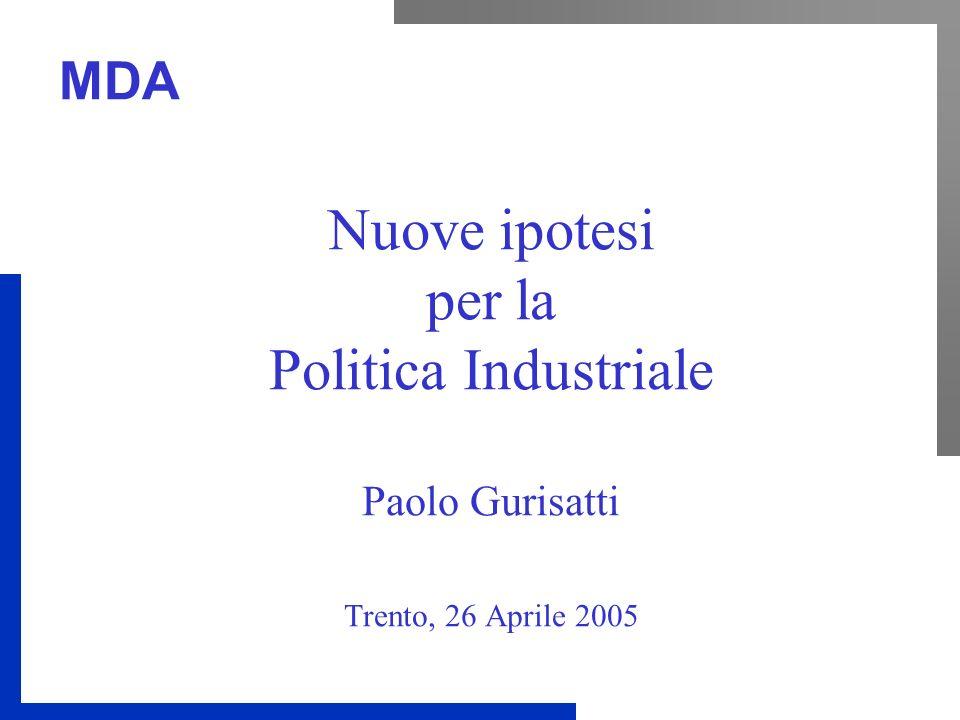 MDA Nuove ipotesi per la Politica Industriale Paolo Gurisatti Trento, 26 Aprile 2005