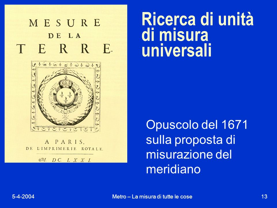 5-4-2004Metro – La misura di tutte le cose13 Ricerca di unità di misura universali Opuscolo del 1671 sulla proposta di misurazione del meridiano
