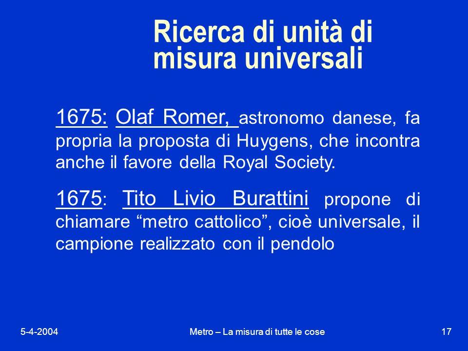 5-4-2004Metro – La misura di tutte le cose17 Ricerca di unità di misura universali 1675: Olaf Romer, astronomo danese, fa propria la proposta di Huygens, che incontra anche il favore della Royal Society.