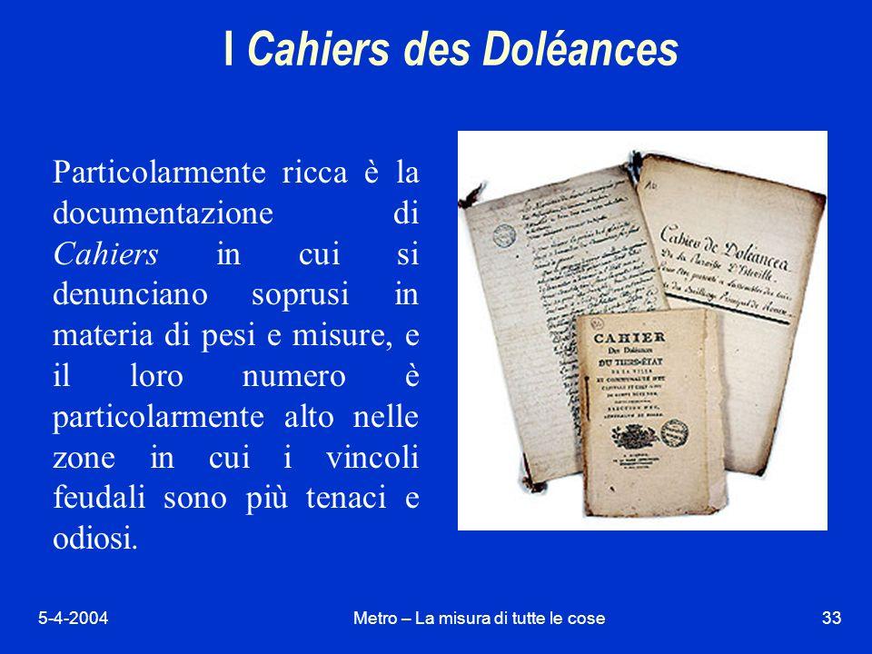 5-4-2004Metro – La misura di tutte le cose33 I Cahiers des Doléances Particolarmente ricca è la documentazione di Cahiers in cui si denunciano soprusi in materia di pesi e misure, e il loro numero è particolarmente alto nelle zone in cui i vincoli feudali sono più tenaci e odiosi.