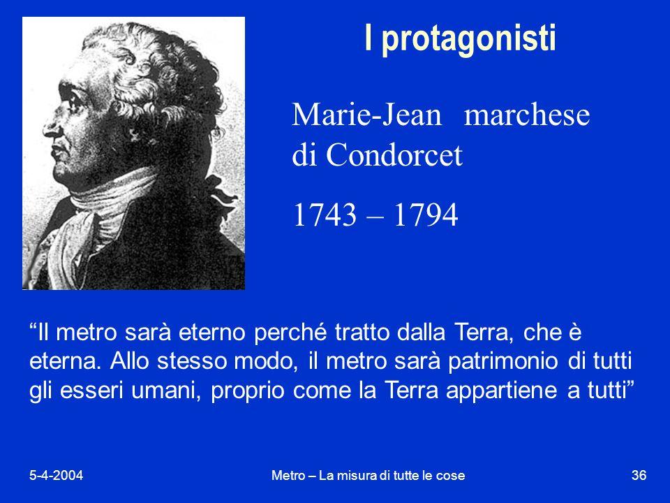 5-4-2004Metro – La misura di tutte le cose36 I protagonisti Marie-Jean marchese di Condorcet 1743 – 1794 Il metro sarà eterno perché tratto dalla Terra, che è eterna.
