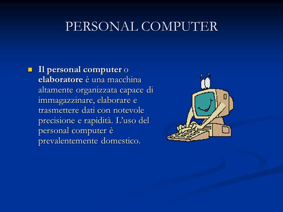 PERSONAL COMPUTER Il personal computer o elaboratore è una macchina altamente organizzata capace di immagazzinare, elaborare e trasmettere dati con notevole precisione e rapidità.