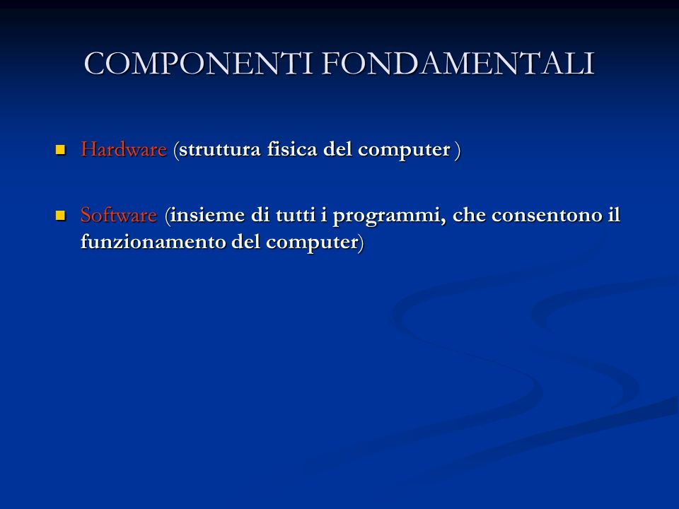 COMPONENTI FONDAMENTALI Hardware (struttura fisica del computer ) Hardware (struttura fisica del computer ) Software (insieme di tutti i programmi, che consentono il funzionamento del computer) Software (insieme di tutti i programmi, che consentono il funzionamento del computer)