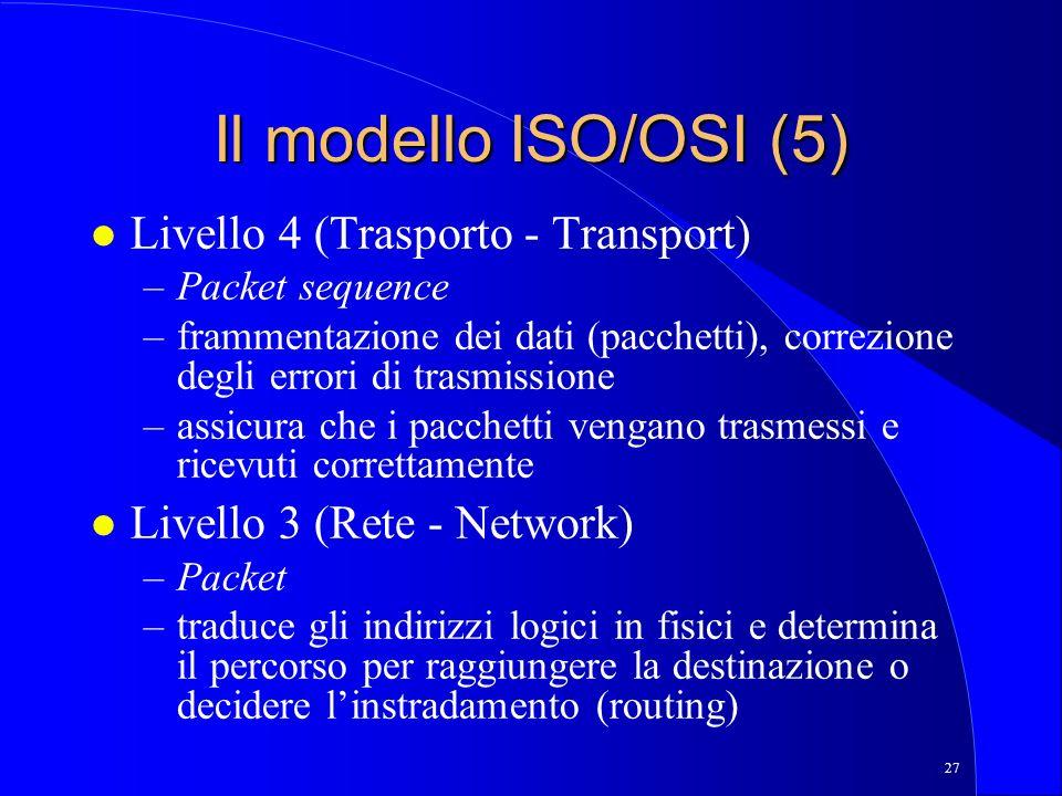 27 Il modello ISO/OSI (5) l Livello 4 (Trasporto - Transport) –Packet sequence –frammentazione dei dati (pacchetti), correzione degli errori di trasmissione –assicura che i pacchetti vengano trasmessi e ricevuti correttamente l Livello 3 (Rete - Network) –Packet –traduce gli indirizzi logici in fisici e determina il percorso per raggiungere la destinazione o decidere linstradamento (routing)