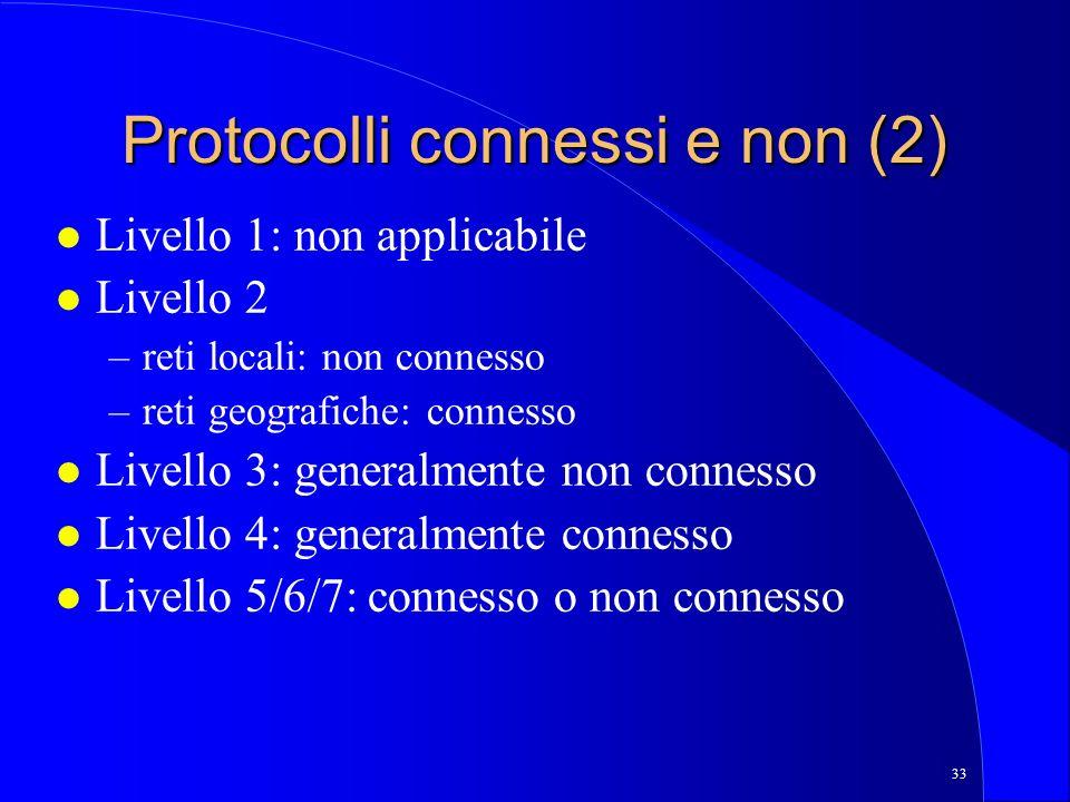 33 Protocolli connessi e non (2) l Livello 1: non applicabile l Livello 2 –reti locali: non connesso –reti geografiche: connesso l Livello 3: generalmente non connesso l Livello 4: generalmente connesso l Livello 5/6/7: connesso o non connesso