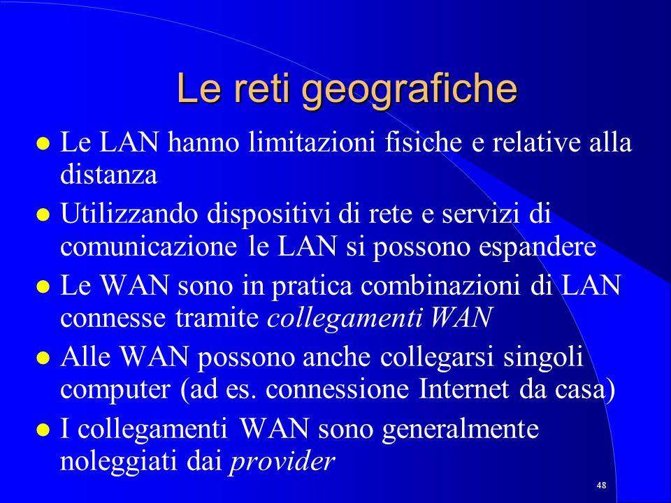 48 Le reti geografiche l Le LAN hanno limitazioni fisiche e relative alla distanza l Utilizzando dispositivi di rete e servizi di comunicazione le LAN si possono espandere l Le WAN sono in pratica combinazioni di LAN connesse tramite collegamenti WAN l Alle WAN possono anche collegarsi singoli computer (ad es.