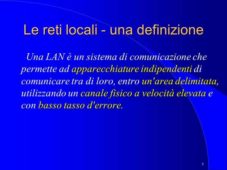 5 Le reti locali - una definizione apparecchiature indipendenti un area delimitata canale fisico a velocità elevata basso tasso d errore Una LAN è un sistema di comunicazione che permette ad apparecchiature indipendenti di comunicare tra di loro, entro un area delimitata, utilizzando un canale fisico a velocità elevata e con basso tasso d errore.